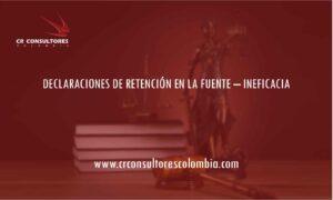 DECLARACIONES DE RETENCIÓN EN LA FUENTE – INEFICACIA